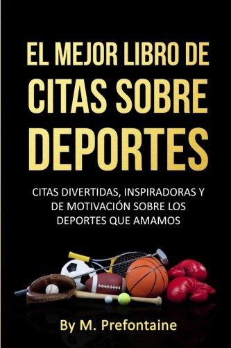 El Mejor Libro De Citas Sobre Deportes: Citas Divertidas, Inspiratdoras Y De Motivación Sobre Los Deportes Que Amamos por M Prefontaine
