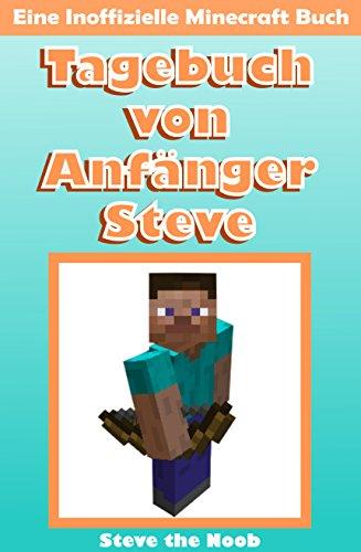 Tagebuch von Anfänger Steve (Eine Inoffizielle Minecraft Buch) (Minecraft Deutsch, Minecraft Story) (Tagebuch von Anfänger Steve Sammlung 1)