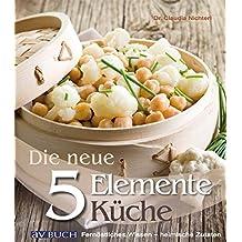 Die NEUE 5 Elemente Küche: fernöstliches Wissen- heimische Zutaten