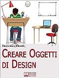 Creare Oggetti di Design. Come Progettare, Produrre e Vendere i Propri Oggetti di Design. (Ebook Italiano - Anteprima Gratis): Come Progettare, Produrre e Vendere i Propri Oggetti di Design