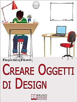 Creare oggetti di design come progettare produrre e for Oggetti in regalo gratis