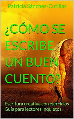 ¿Cómo se escribe un buen cuento?: Escritura creativa con ejercicios  Guía para lectores inquietos por Patricia Sánchez-Cutillas