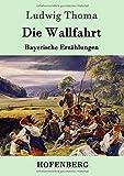 Die Wallfahrt: Bayerische Erzählungen - Ludwig Thoma
