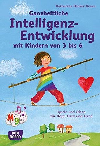 Ganzheitliche Intelligenz-Entwicklung mit Kindern von 3 bis 6: Spiele und Ideen für Kopf, Herz und Hand