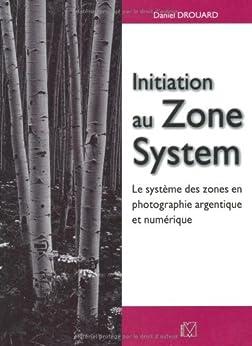Initiation au Zone System : Le système des zones en photographie argentique et numérique par [Drouard, Daniel]