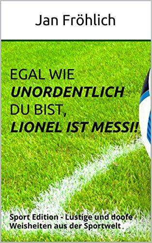Egal wie unordentlich du bist, Lionel ist Messi!: Sport Edition - Lustige und doofe Weisheiten aus der Sportwelt (Witze, Witze Buch, Witze Deutsch, Witzige Bücher, Sport und Motivation)