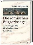 Die römischen Bürgerkriege: Archäologie und Geschichte einer Krisenzeit - Dominik Maschek