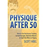 Physique After 50: How to Use Resistance Training to Feel Younger, Maintain Muscle & Fight the Effects of Aging (English Edition)
