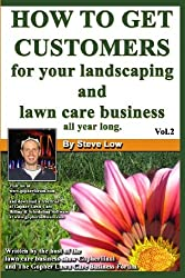 How To Get Customers For Your Landscaping And Lawn Care Business All Year Long.: Anyone Can Start A Lawn Care Business, The Tricky Part Is Finding Customers. Learn How In This Book.: Volume 2 by Steve Low (2008-08-05)