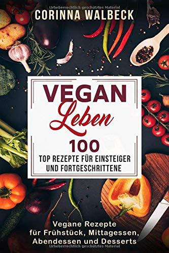 Vegan Leben 100 Top Rezepte für Einsteiger und Fortgeschrittene: Vegane Rezepte für Frühstück, Mittagessen, Abendessen und Desserts