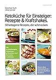 Ketoküche für Einsteiger: Rezepte und Kraftshakes: Über 50 ketogene...