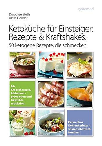 Ketoküche für Einsteiger: Rezepte und Kraftshakes: Über 50 ketogene Rezepte zur Krebstherapie, Alzheimerprävention und Gewichtsreduktion -