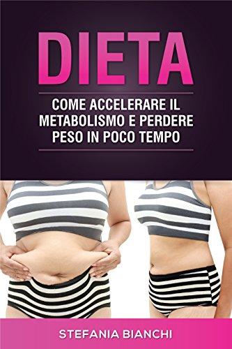 Dieta: Come accelerare il metabolismo e perdere peso in poco tempo