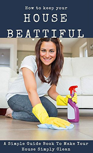 how-to-keep-your-house-beautiful-a-simple-guide-book-to-make-your-house-simply-clean-english-edition