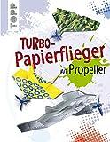 Kreativ-Set Turbo-Papierflieger mit Propeller: Buch mit 3 Propellern und 30 Faltblättern in 5 Motiven (Buch plus Material)