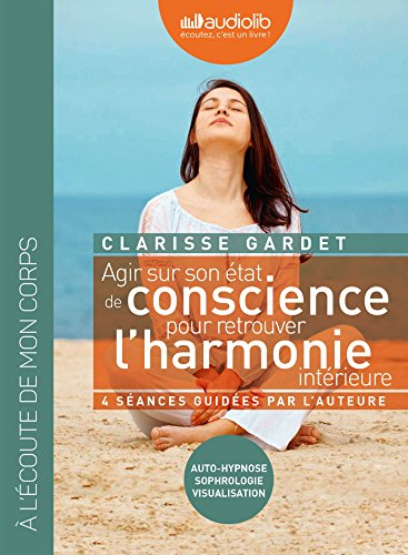 Agir sur son état de conscience pour retrouver l'harmonie intérieure : auto-hypnose, sophrologie, visualisation