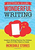 Wonderful Writing: Creative Writing Practice for Children Ages 9-14 Who Want to Create Incredible Stories