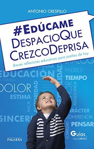 Edúcame despacio que crezco deprisa (Guías para educar) por Antonio Crespillo