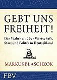 Gebt uns Freiheit!: Die Wahrheit über Wirtschaft, Staat und Politik in Deutschland