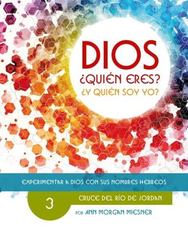 PARTE 3 - DIOS Quien Eres? Y Quien Soy Yo?: Cruce Del Rio De Jordan: Volume 3 (Experimentar a Dios con sus Nombres Hebreos)