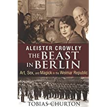Aleister Crowley - The Beast In Berlin: Art, Sex, and Magick in the Weimar Republic by Tobias Churton (2014-07-31)