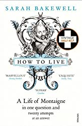 How to Live: A Life of Montaigne in one question and twenty attempts at an answer by Sarah Bakewell (2011-01-06)