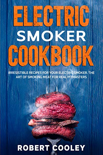Electric Smoker Cookbook: Irresistible Recipes For Your Electric Smoker. The Art of Smoking Meat For Real Pitmasters (English Edition)