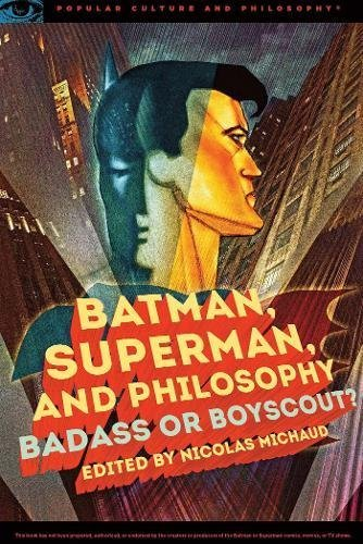 Batman, Superman, and Philosophy: Badass or Boyscout ...