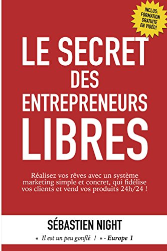 Le Secret des Entrepreneurs Libres: Réalisez vos rêves avec un système marketing simple et concret, qui fidélise vos clients et vend vos produits 24h/24 ! par Sébastien Night
