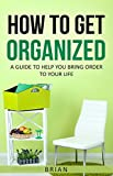 How To Get Organized: A guide to help you bring order to your life (English Edition)