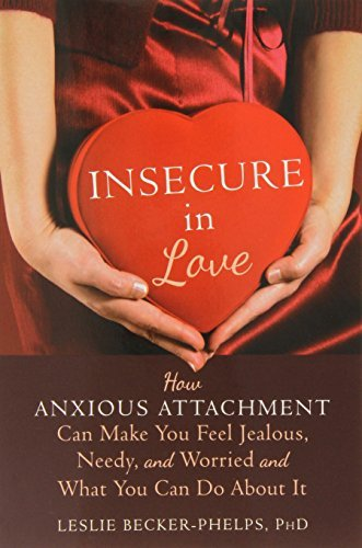 Insecure in Love: How Anxious Attachment Can Make You Feel Jealous, Needy, and Worried and What You Can Do About It by Becker-Phelps, Leslie (June 1, 2014) Paperback