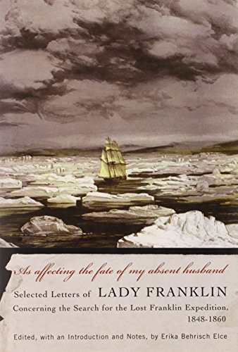 As affecting the fate of my absent husband: Selected Letters of Lady Franklin Concerning the Search for the Lost Franklin Expedition, 1848-1860 (McGill-Queen's Native and Northern Series)