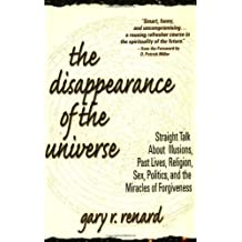 The Disappearance of the Universe: Straight Talk about Illusions, Past Lives, Religion, Sex, Politics, and the Miracles of Forgiveness by Gary R. Renard (2003-02-18)