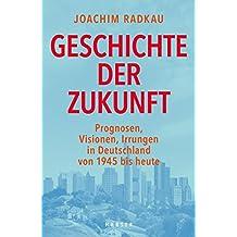Geschichte der Zukunft: Prognosen, Visionen, Irrungen in Deutschland von 1945 bis heute