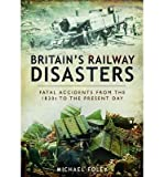 [(Britain's Railway Disasters: Fatal Accidents from the 1830s to the Present Day)] [Author: Michael Foley] published on (April, 2014)