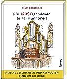 Die TROSTspendende Silbermannorgel: Heitere Geschichten und Anekdoten rund um die Orgel