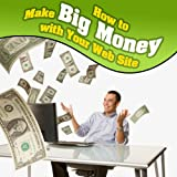 How to Make Big Money With Your Web Site...
