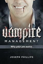 Vampire Management: Why your job sucks. by Joseph Phillips (2011-10-11)