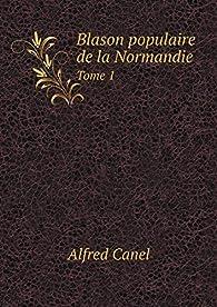 Blason Populaire de la Normandie Tome 1 par Alfred Canel