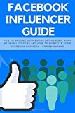 Facebook Influencer Guide: How to become a Facebook influencer, work with influencers and how to monetize your facebook business - for beginners (Social Media Marketing, Band 3)
