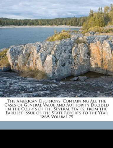 The American Decisions: Containing All the Cases of General Value and Authority Decided in the Courts of the Several States, from the Earliest Issue of the State Reports to the Year 1869, Volume 79
