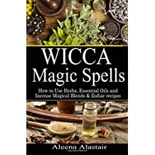 Wicca Magic Spells: How to Use Herbs, Essential Oils and Incense Magical Blends & Zodiac recipes: Volume 1 (Spells and Magic)