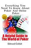 Everything You Need To Know About Poker and Online Poker (A Helpful Guide to the World of Poker Book 1) (English Edition)
