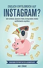 Endlich erfolgreich auf Instagram?: Geld verdienen, Sponsoren finden, Gratisprodukte erhalten und Reichweite vergroeßern Ein Ratgeber fuer private Nutzer & Geschaeftsleute