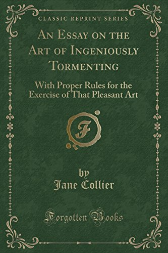 An Essay on the Art of Ingeniously Tormenting: With Proper Rules for the Exercise of That Pleasant Art (Classic Reprint)