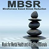 Mbsr, Mindfulness Based Stress Reduction Music for Mental Health and Allied Professionals (Mbsr Is Effective in Alleviating Stress, Anxiety, Panic, Depression)
