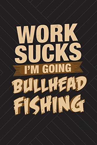 Work Sucks I'm Going Bullhead Fishing: Funny Fishing Journal For Men: Blank Lined Notebook For Fisherman