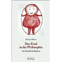 Das Kind in der Philosophie: Von Heraklit bis Deleuze