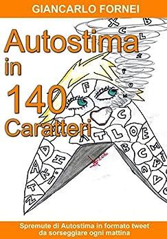Autostima in 140 Caratteri: (Spremute di Autostima in Formato Tweet da Sorseggiare Ogni Mattina) (Italian Edition) by [Fornei, Giancarlo]
