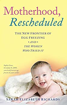 Motherhood, Rescheduled: The New Frontier of Egg Freezing and the Women Who Tried It by [Richards, Sarah Elizabeth]